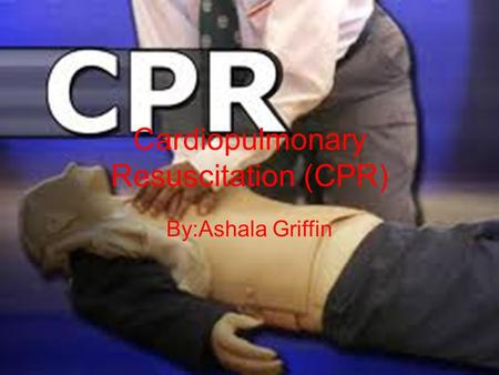 Cardiopulmonary Resuscitation (CPR) By:Ashala Griffin.