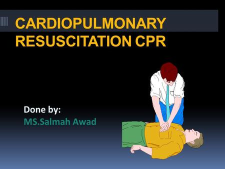 CARDIOPULMONARY RESUSCITATION CPR Done by: MS.Salmah Awad.