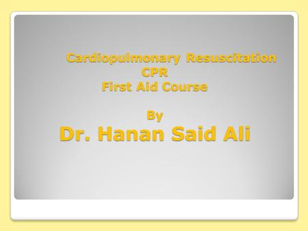 Cardiopulmonary Resuscitation CPR First Aid Course By Dr. Hanan Said Ali Cardiopulmonary Resuscitation CPR First Aid Course By Dr. Hanan Said Ali.