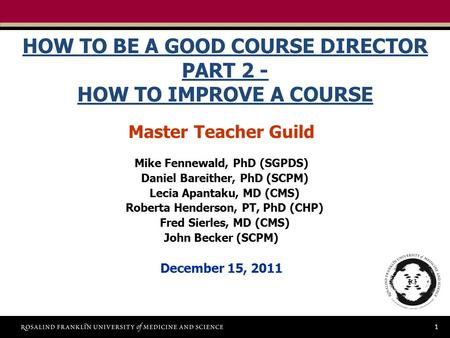 1 HOW TO BE A GOOD COURSE DIRECTOR PART 2 - HOW TO IMPROVE A COURSE Master Teacher Guild Mike Fennewald, PhD (SGPDS) Daniel Bareither, PhD (SCPM) Lecia.