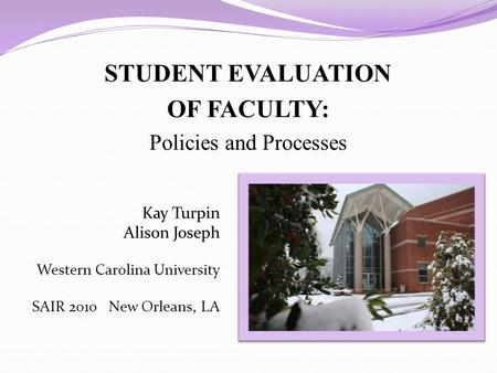 STUDENT EVALUATION OF FACULTY: Policies and Processes Kay Turpin Alison Joseph Western Carolina University SAIR 2010 New Orleans, LA.