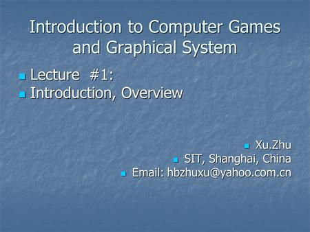 Introduction to Computer Games and Graphical System Lecture #1: Lecture #1: Introduction, Overview Introduction, Overview Xu.Zhu Xu.Zhu SIT, Shanghai,