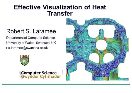 Robert S. Laramee Department of Computer Science University of Wales, Swansea, UK Effective Visualization of Heat Transfer.