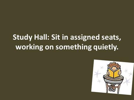 Study Hall: Sit in assigned seats, working on something quietly.