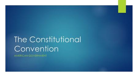 The Constitutional Convention AMERICAN GOVERNMENT.