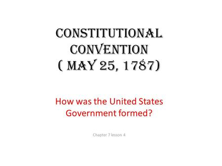 Constitutional Convention ( May 25, 1787) How was the United States Government formed? Chapter 7 lesson 4.
