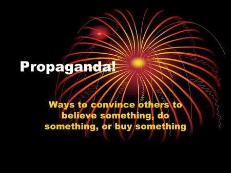Propaganda! Ways to convince others to believe something, do something, or buy something.