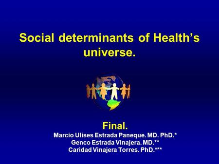 Social determinants of Health's universe. Final. Marcio Ulises Estrada Paneque. MD. PhD.* Genco Estrada Vinajera. MD.** Caridad Vinajera Torres. PhD.***