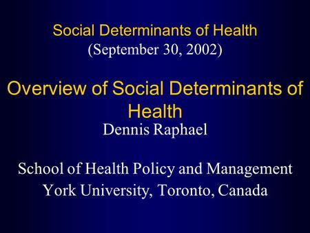 Social Determinants of Health (September 30, 2002) Overview of Social Determinants of Health Dennis Raphael School of Health Policy and Management York.