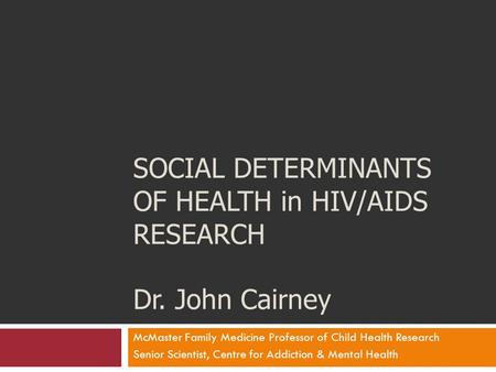 SOCIAL DETERMINANTS OF HEALTH in HIV/AIDS RESEARCH Dr. John Cairney McMaster Family Medicine Professor of Child Health Research Senior Scientist, Centre.
