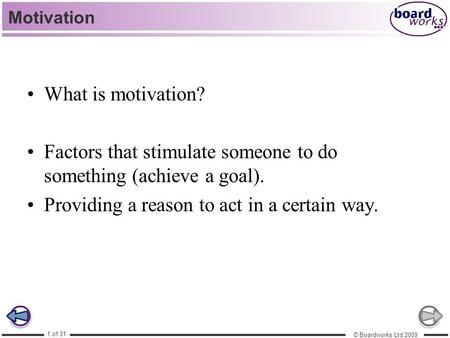 © Boardworks Ltd 2009 1 of 31 Motivation What is motivation? Factors that stimulate someone to do something (achieve a goal). Providing a reason to act.