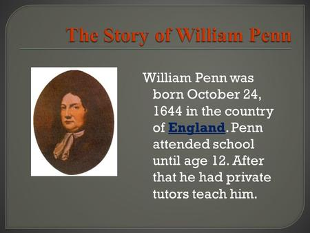 William Penn was born October 24, 1644 in the country of England. Penn attended school until age 12. After that he had private tutors teach him.