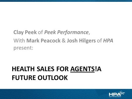 HEALTH SALES FOR AGENTS!A FUTURE OUTLOOK Clay Peek of Peek Performance, With Mark Peacock & Josh Hilgers of HPA present: