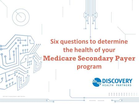COPYRIGHT © 2013 Discovery Health Partners Six questions to determine the health of your Medicare Secondary Payer program.