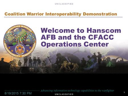 1 U N C L A S S I F I E D Advancing information technology capabilities to the warfighter Coalition Warrior Interoperability Demonstration U N C L A S.