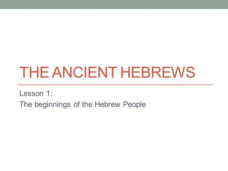 THE ANCIENT HEBREWS Lesson 1: The beginnings of the Hebrew People.