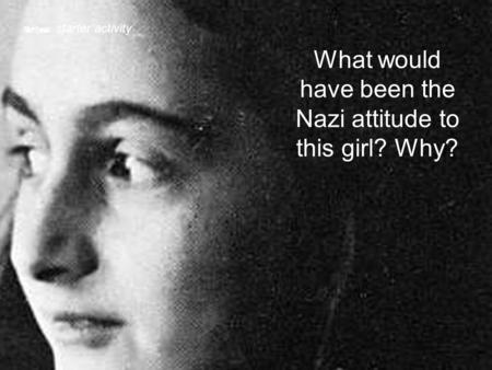 What would have been the Nazi attitude to this girl? Why?  starter activity.