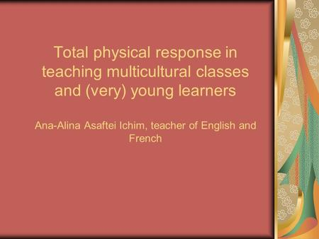 Total physical response in teaching multicultural classes and (very) young learners Ana-Alina Asaftei Ichim, teacher of English and French.
