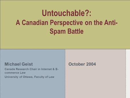 Untouchable?: A Canadian Perspective on the Anti- Spam Battle Michael Geist Canada Research Chair in Internet & E- commerce Law University of Ottawa, Faculty.