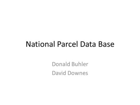 National Parcel Data Base Donald Buhler David Downes.