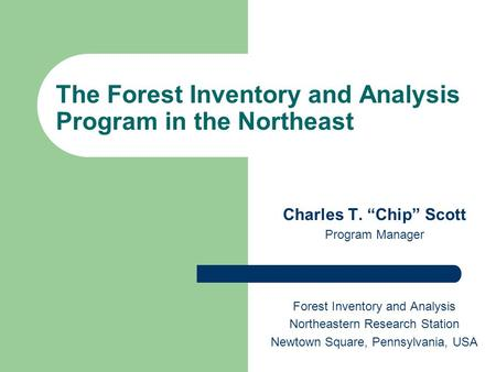 "The Forest Inventory and Analysis Program in the Northeast Charles T. ""Chip"" Scott Program Manager Forest Inventory and Analysis Northeastern Research."