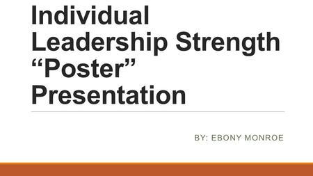 "Individual Leadership Strength ""Poster"" Presentation BY: EBONY MONROE."