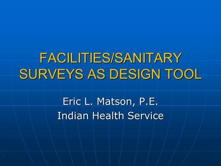 FACILITIES/SANITARY SURVEYS AS DESIGN TOOL Eric L. Matson, P.E. Indian Health Service.