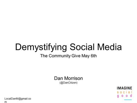 m Demystifying Social Media The Community Give May 6th Dan Morrison