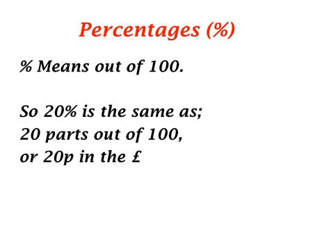 Percentages (%) % Means out of 100. So 20% is the same as; 20 parts out of 100, or 20p in the £
