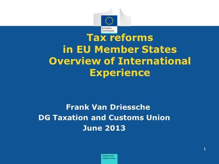 Tax reforms in EU Member States Overview of International Experience Frank Van Driessche DG Taxation and Customs Union June 2013 1.
