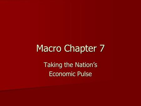 Macro Chapter 7 Taking the Nation's Economic Pulse.