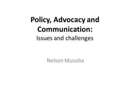Policy, Advocacy and Communication: Issues and challenges Nelson Musoba.