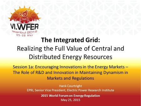 The Integrated Grid: Realizing the Full Value of Central and Distributed Energy Resources Session 1a: Encouraging Innovations in the Energy Markets – The.