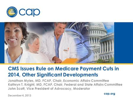 Cap.org v. # CMS Issues Rule on Medicare Payment Cuts in 2014, Other Significant Developments Jonathan Myles, MD, FCAP, Chair, Economic Affairs Committee.