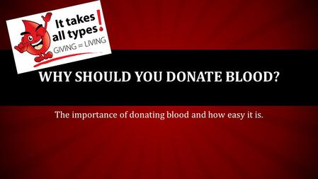The importance of donating blood and how easy it is. WHY SHOULD YOU DONATE BLOOD?