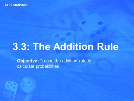 3.3: The Addition Rule Objective: To use the addition rule to calculate probabilities CHS Statistics.