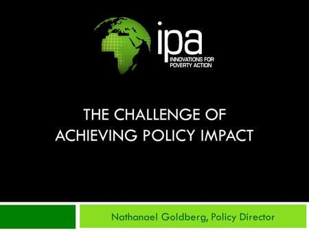 THE CHALLENGE OF ACHIEVING POLICY IMPACT Nathanael Goldberg, Policy Director.