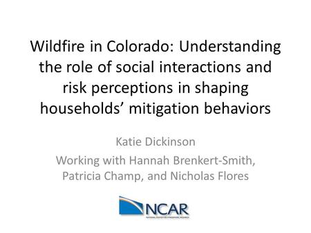 Wildfire in Colorado: Understanding the role of social interactions and risk perceptions in shaping households' mitigation behaviors Katie Dickinson Working.