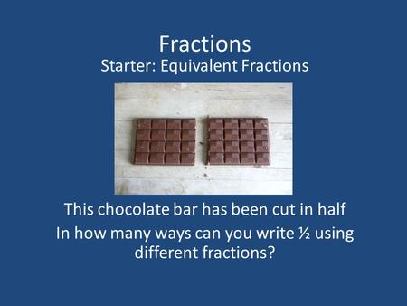 Fractions Starter: Equivalent Fractions This chocolate bar has been cut in half In how many ways can you write ½ using different fractions?
