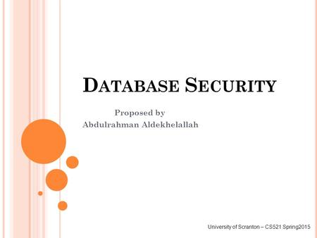 D ATABASE S ECURITY Proposed by Abdulrahman Aldekhelallah University of Scranton – CS521 Spring2015.