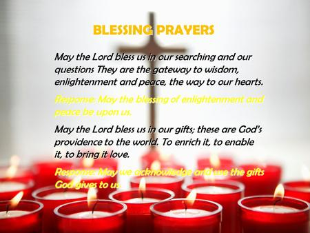 BLESSING PRAYERS May the Lord bless us in our searching and our questions They are the gateway to wisdom, enlightenment and peace, the way to our hearts.