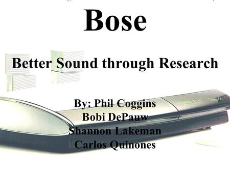 Bose Better Sound through Research By: Phil Coggins Bobi DePauw Shannon Lakeman Carlos Quinones.