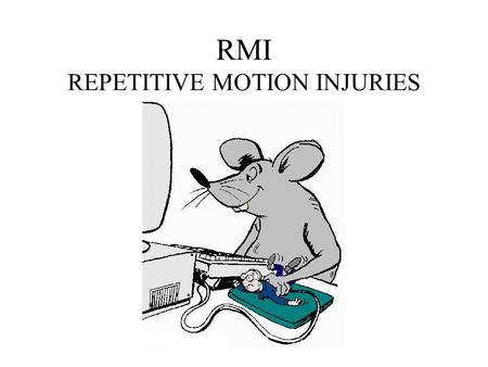 RMI REPETITIVE MOTION INJURIES. What is RMI They are injuries caused by REGULARLY REPEATED MOVEMENTS.