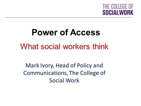 Power of Access What social workers think Mark Ivory, Head of Policy and Communications, The College of Social Work.