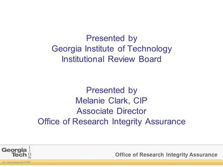 Office of Research Integrity Assurance All rights reserved GTRC Presented by Georgia Institute of Technology Institutional Review Board Presented by Melanie.