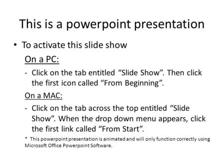 "This is a powerpoint presentation To activate this slide show On a PC: -Click on the tab entitled ""Slide Show"". Then click the first icon called ""From."