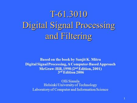 1 T-61.3010 Digital Signal Processing and Filtering Based on the book by Sanjit K. Mitra Digital Signal Processing, A Computer-Based Approach McGraw-Hill,