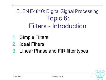2003-10-14Dan Ellis 1 ELEN E4810: Digital Signal Processing Topic 6: Filters - Introduction 1.Simple Filters 2.Ideal Filters 3.Linear Phase and FIR filter.