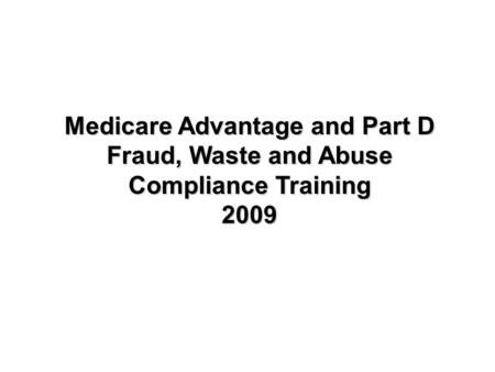 Medicare Advantage and Part D Fraud, Waste and Abuse Compliance Training 2009.