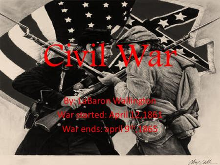 Civil War By: LaBaron Wallington War started: April 12,1861 War ends: april 9 th,1865.